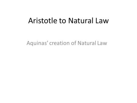 Aristotle to Natural Law Aquinas' creation of Natural Law.