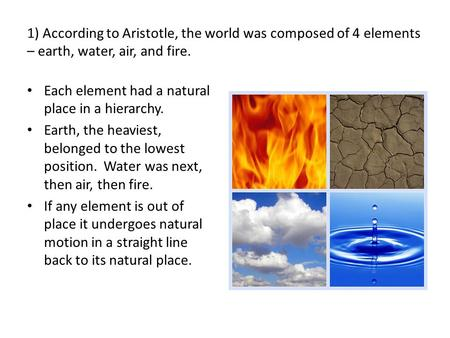 1) According to Aristotle, the world was composed of 4 elements – earth, water, air, and fire. Each element had a natural place in a hierarchy. Earth,