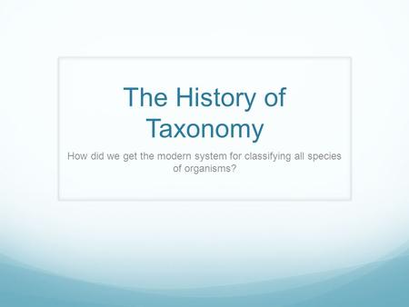 The History of Taxonomy How did we get the modern system for classifying all species of organisms?