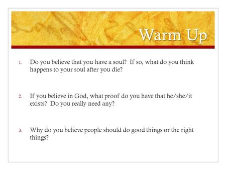 Warm Up 1. Do you believe that you have a soul? If so, what do you think happens to your soul after you die? 2. If you believe in God, what proof do you.