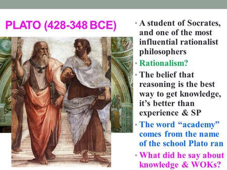 PLATO (428-348 BCE) A student of Socrates, and one of the most influential rationalist philosophers Rationalism? The belief that reasoning is the best.