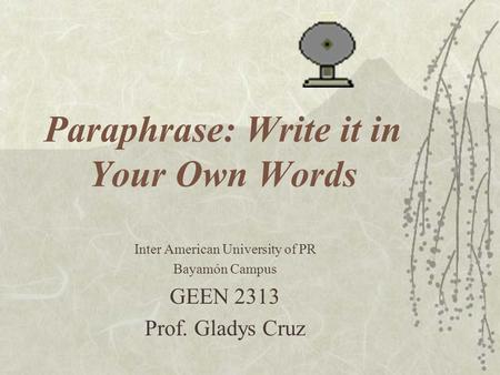 Paraphrase: Write it in Your Own Words Inter American University of PR Bayamón Campus GEEN 2313 Prof. Gladys Cruz.