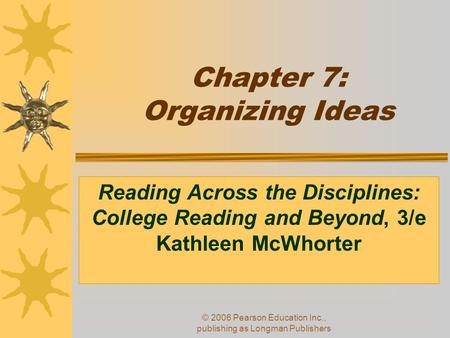 © 2006 Pearson Education Inc., publishing as Longman Publishers Chapter 7: Organizing Ideas Reading Across the Disciplines: College Reading and Beyond,