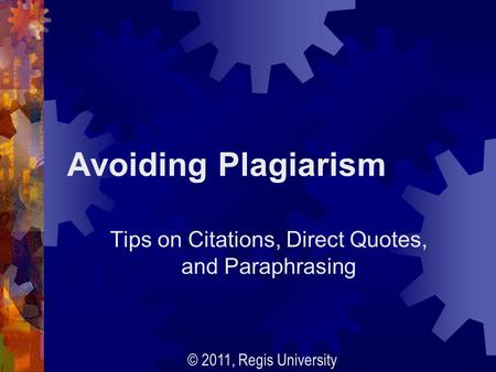 Avoiding Plagiarism Tips on Citations, Direct Quotes, and Paraphrasing © 2011, Regis University.