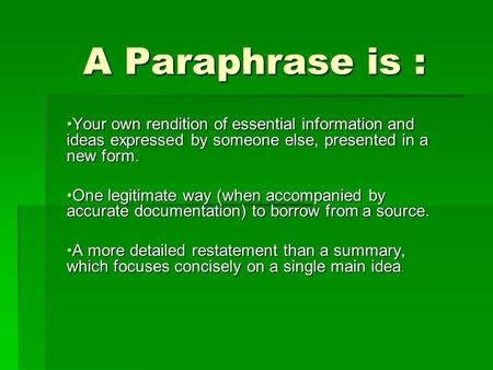 A Paraphrase is : A Paraphrase is : Your own rendition of essential information and ideas expressed by someone else, presented in a new form.Your own rendition.