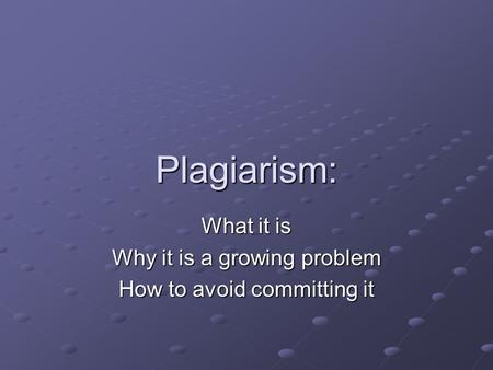 Plagiarism: What it is Why it is a growing problem How to avoid committing it.