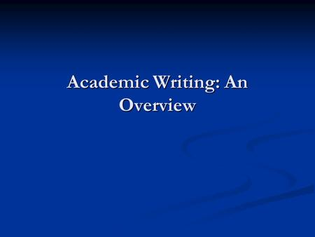 "Academic Writing: An Overview. ""Whether you knew it or not when you started, conducting research is the defining feature of your graduate career. If you."