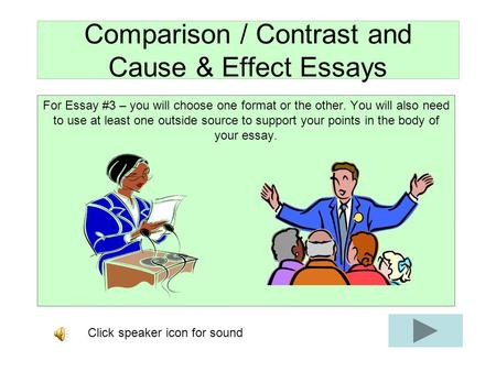 Comparison / Contrast and Cause & Effect Essays For Essay #3 – you will choose one format or the other. You will also need to use at least one outside.