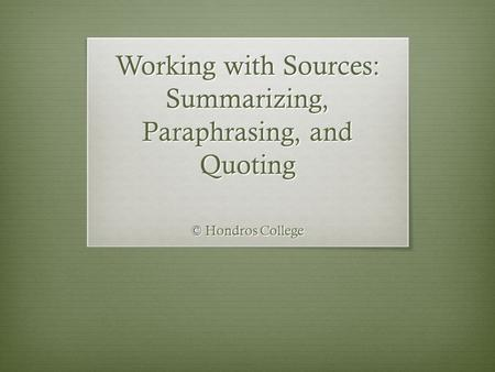 Working with Sources: Summarizing, Paraphrasing, <strong>and</strong> <strong>Quoting</strong> © Hondros College.