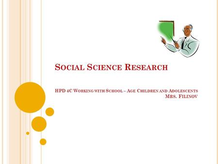 S OCIAL S CIENCE R ESEARCH HPD 4C W ORKING WITH S CHOOL – A GE C HILDREN AND A DOLESCENTS M RS. F ILINOV.