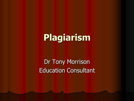 Plagiarism Dr Tony Morrison Education Consultant.