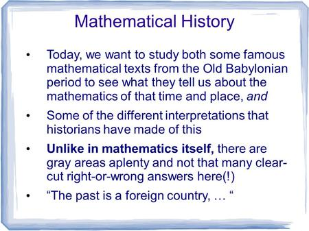 Mathematical History Today, we want to study both some famous mathematical texts from the Old Babylonian period to see what they tell us about the mathematics.