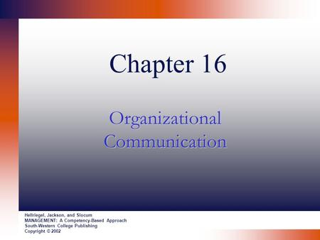 Chapter 16 Organizational Communication Hellriegel, Jackson, and Slocum MANAGEMENT: A Competency-Based Approach South-Western College Publishing Copyright.