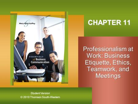 CHAPTER 11 Professionalism at Work: Business Etiquette, Ethics, Teamwork, and Meetings.
