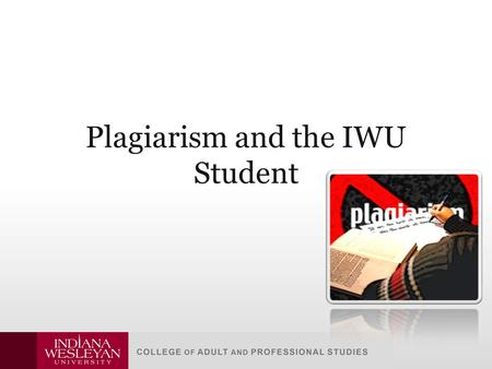 Plagiarism and the IWU Student. … I've been hearing about plagiarism since I was in preschool! … of course I know it's wrong and I could get in trouble.
