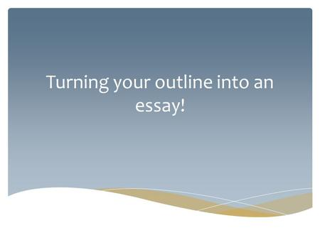 Turning your outline into an essay!. 1.A Topic Sentence – a topic sentence introduces your reader to what you will be discussing in this paragraph 2.The.