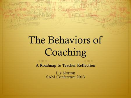 The Behaviors of Coaching A Roadmap to Teacher Reflection Liz Norton SAM Conference 2013.