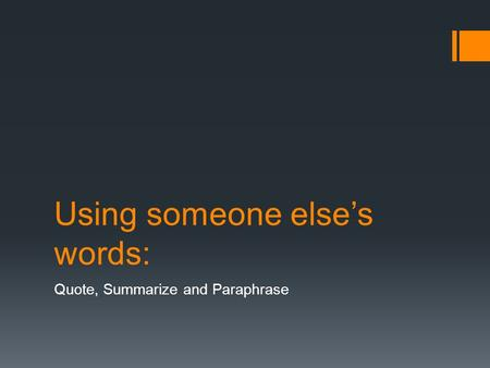 Using someone else's words: Quote, Summarize and Paraphrase.