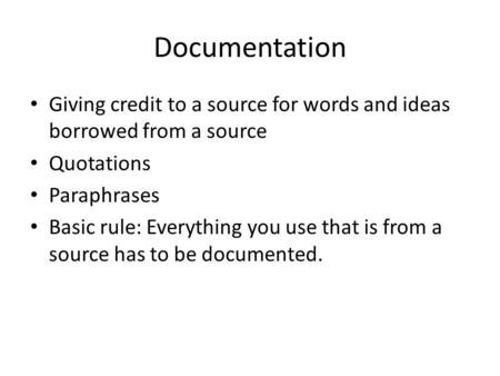Documentation Giving credit to a source for words and ideas borrowed from a source Quotations Paraphrases Basic rule: Everything you use that is from a.