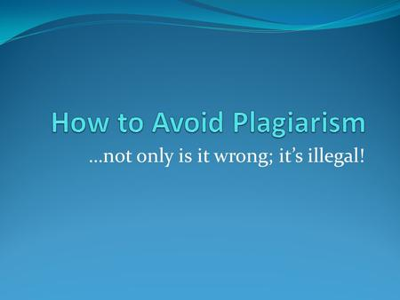 …not only is it wrong; it's illegal!. What is plagiarism? Plagiarism is passing off the words or work of another person as your own. It is not giving.