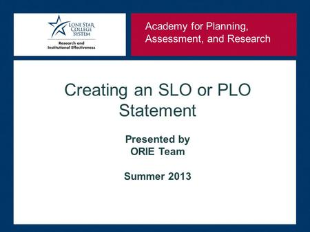 Creating an SLO or PLO Statement Presented by ORIE Team Summer 2013 Academy for Planning, Assessment, and Research.