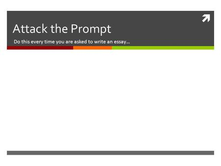  Attack the Prompt Do this every time you are asked to write an essay…