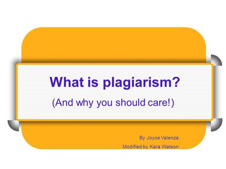 What is plagiarism? (And why you should care!)‏ By Joyce Valenza Modified by Kara Watson.
