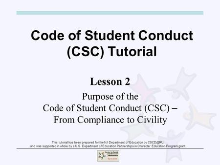Code of Student Conduct (CSC) Tutorial Lesson 2 Purpose of the Code of Student Conduct (CSC) – From Compliance to Civility This tutorial has been prepared.