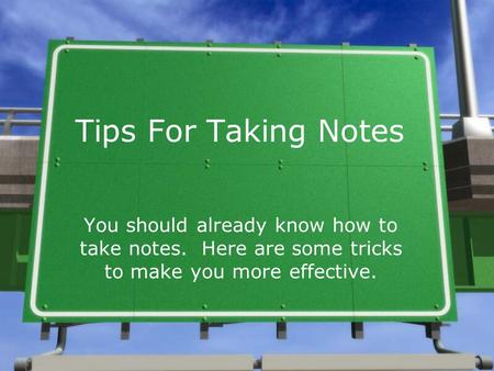 Tips For Taking Notes You should already know how to take notes. Here are some tricks to make you more effective.