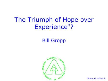 The Triumph of Hope over Experience * ? Bill Gropp *Samuel Johnson.