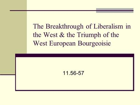 The Breakthrough of Liberalism in the West & the Triumph of the West European Bourgeoisie 11.56-57.