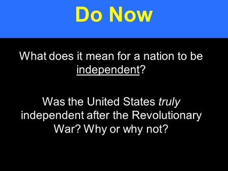 What does it mean for a nation to be independent? Was the United States truly independent after the Revolutionary War? Why or why not? Do Now.