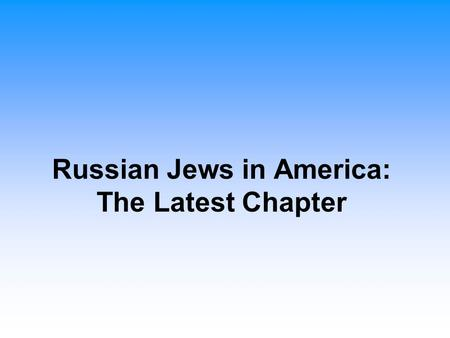 Russian Jews in America: The Latest Chapter. Russian-Jewish Immigration to the United States History of Immigration Started in the late 1960s and early.