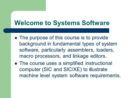 Welcome to Systems Software The purpose of this course is to provide background in fundamental types of system software, particularly assemblers, loaders,