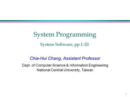 1 System Programming System Software, pp.1-20. Chia-Hui Chang, Assistant Professor Dept. of Computer Science & Information Engineering National Central.
