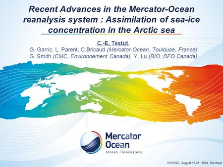 WWOSC, August 16-21, 2014, Montreal Recent Advances in the Mercator-Ocean reanalysis system : Assimilation of sea-ice concentration in the Arctic sea C.-E.