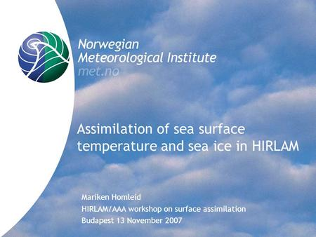 Assimilation of sea surface temperature and sea ice in HIRLAM Mariken Homleid HIRLAM/AAA workshop on surface assimilation Budapest 13 November 2007.