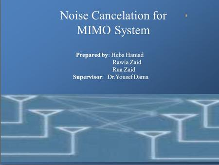 Noise Cancelation for MIMO System Prepared by: Heba Hamad Rawia Zaid Rua Zaid Supervisor: Dr.Yousef Dama.