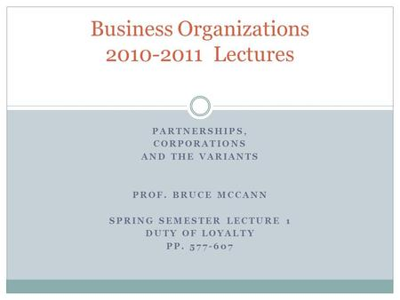 PARTNERSHIPS, CORPORATIONS AND THE VARIANTS PROF. BRUCE MCCANN SPRING SEMESTER LECTURE 1 DUTY OF LOYALTY PP. 577-607 Business Organizations 2010-2011 Lectures.