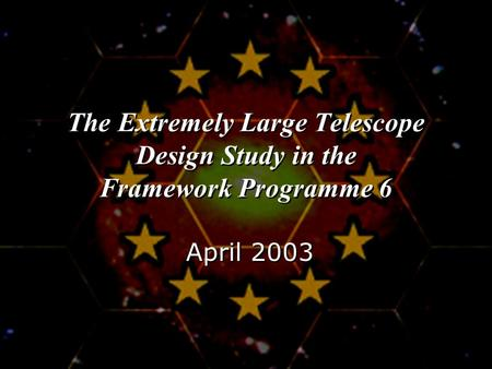 The Extremely Large Telescope Design Study in the Framework Programme 6 April 2003.