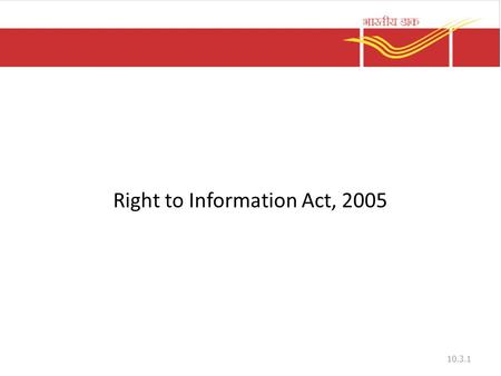 Right to Information Act, 2005 10.3.1. Objectives To secure access to information under the control of public authorities To promote transparency and.