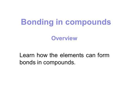 Bonding in compounds Overview Learn how the elements can form bonds in compounds.