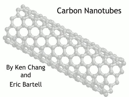 Carbon Nanotubes By Ken Chang and Eric Bartell. What are carbon nanotubes??? Carbon nanotubes are a type of carbon crystal in a cylindrical shape Has.