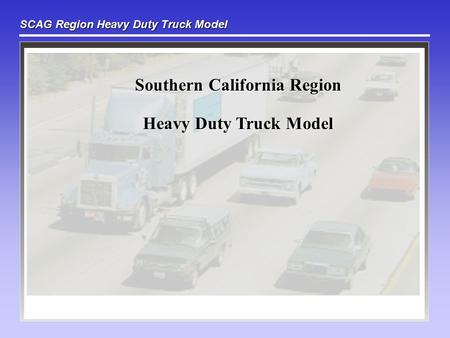 SCAG Region Heavy Duty Truck Model Southern California Region Heavy Duty Truck Model.
