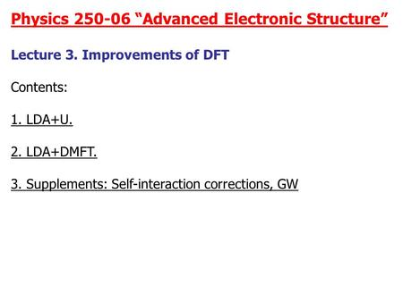 "Physics 250-06 ""Advanced Electronic Structure"" Lecture 3. Improvements of DFT Contents: 1. LDA+U. 2. LDA+DMFT. 3. Supplements: Self-interaction corrections,"