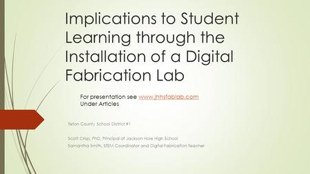 Implications to Student Learning through the Installation of a Digital Fabrication Lab Teton County School District #1 Scott Crisp, PhD, Principal of Jackson.