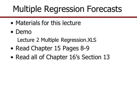 Multiple Regression Forecasts Materials for this lecture Demo Lecture 2 Multiple Regression.XLS Read Chapter 15 Pages 8-9 Read all of Chapter 16's Section.