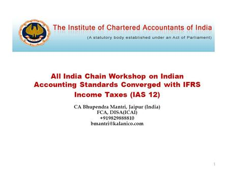 All India Chain Workshop on Indian Accounting Standards Converged with IFRS Income Taxes (IAS 12) CA Bhupendra Mantri, Jaipur (India) FCA, DISA(ICAI) +919829888810.