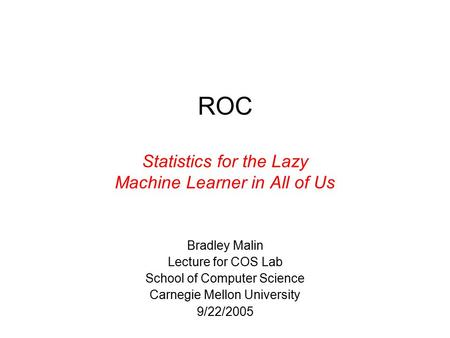 ROC Statistics for the Lazy Machine Learner in All of Us Bradley Malin Lecture for COS Lab School of Computer Science Carnegie Mellon University 9/22/2005.