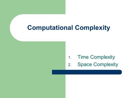 Computational Complexity 1. Time Complexity 2. Space Complexity.
